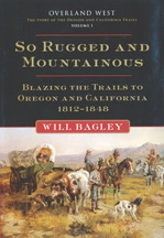 So Rugged and Mountainous: Blazing the Trails to Oregon and California 1812–1848, by Will Bagley