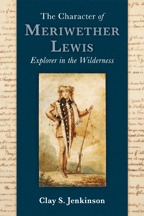 The Character of Meriwether Lewis: Explorer in the Wilderness, by Clay S. Jenkinson