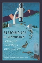 An Archaeology of Desperation: Exploring the Donner Party's Alder Creek Camp, edited by Shannon A. Novak, Julie M Schablitsky, Kelly Dixon