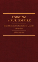 Forging a Fur Empire: Expeditions in the Snake River Country 1809-1824, by John Phillip Reid