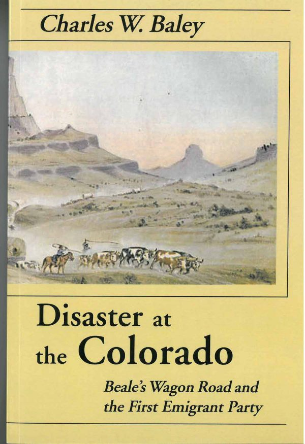 Disaster at the Colorado: Beale's Wagon Road and the First Emigrant Party, by Charles W. Baley