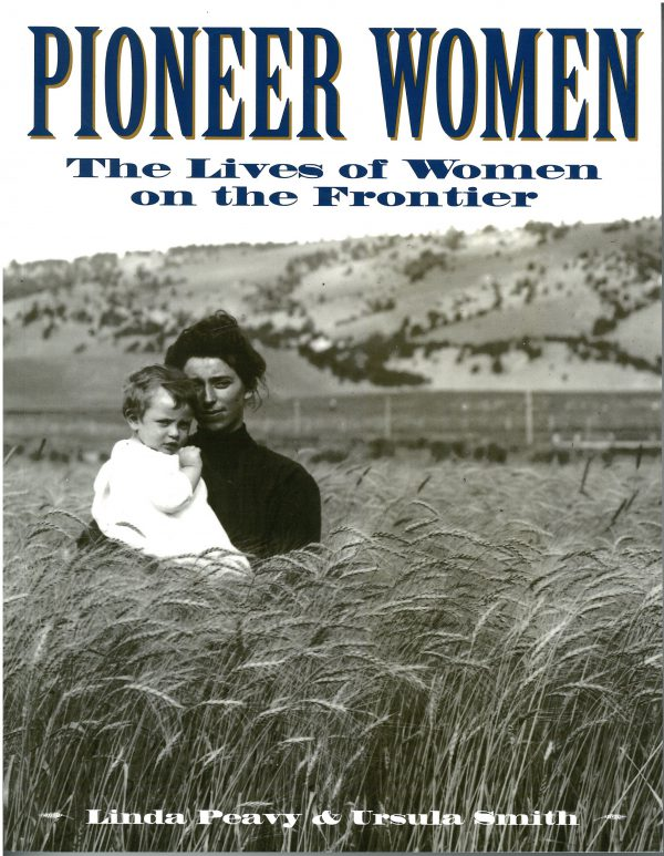 Pioneer Women: The Lives of Women on the Frontier, by Linda Peavy and Ursula Smith