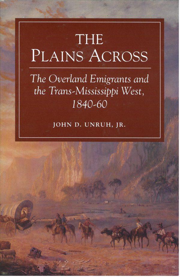 Plains Across: Overland Emigrants and Trans-Mississippi West, 1840-1869, by John D. Unruh, Jr.