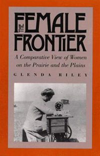 The Female Frontier: A Comparative View of Women on the Prairie and Plains, by Glenda Riley