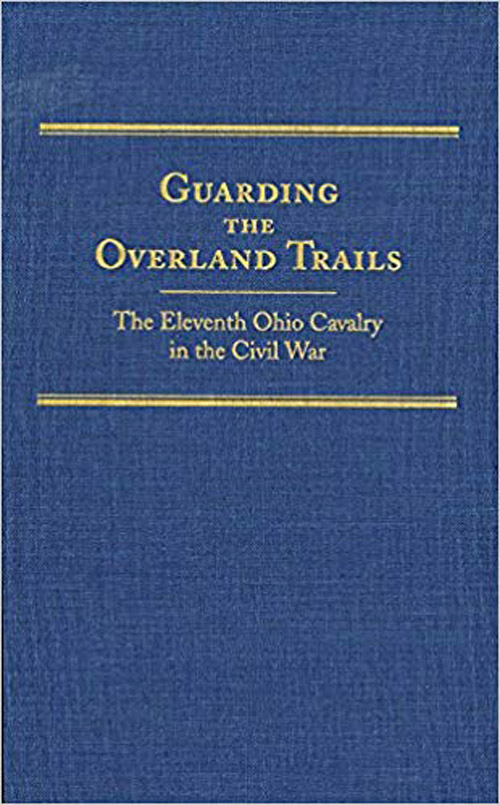 Guarding the Overland Trails: The Eleventh Ohio Cavalry in the Civil War, by Robert Huhn Jones