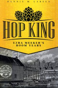 Hop King: Ezra Meeker's Boom Years, by Dennis M. Larsen