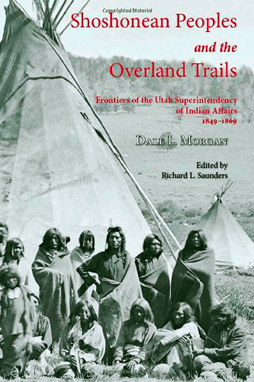 Shoshonean People and the Overland Trails: Frontiers of the Utah Superintendency of Indian Affairs 1849-1869, by Dale L. Morgan and edited by Richard L. Saunders